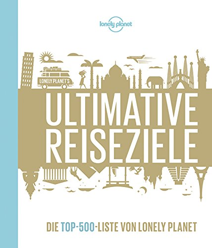 Lonely Planet Ultimative Reiseziele: Die Top-500-Liste von Lonely Planet (Lonely...
